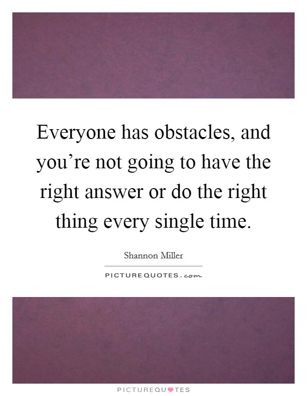 Everyone has obstacles, and you're not going to have the right answer or do the right thing every single time Picture Quote #1