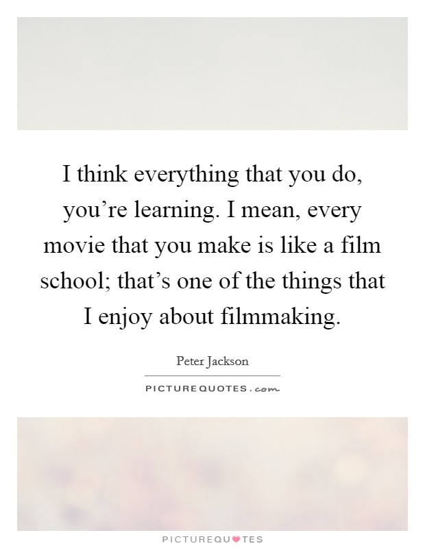 I think everything that you do, you're learning. I mean, every movie that you make is like a film school; that's one of the things that I enjoy about filmmaking Picture Quote #1