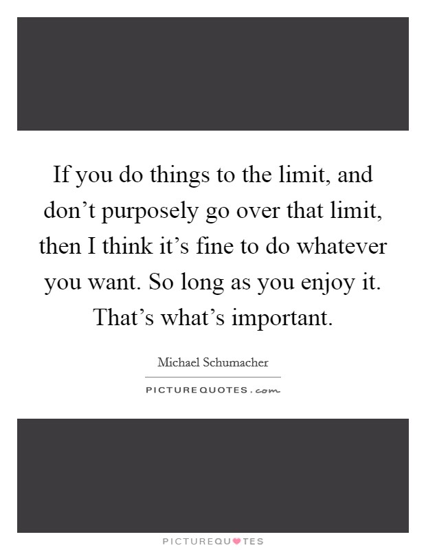 If you do things to the limit, and don't purposely go over that limit, then I think it's fine to do whatever you want. So long as you enjoy it. That's what's important Picture Quote #1