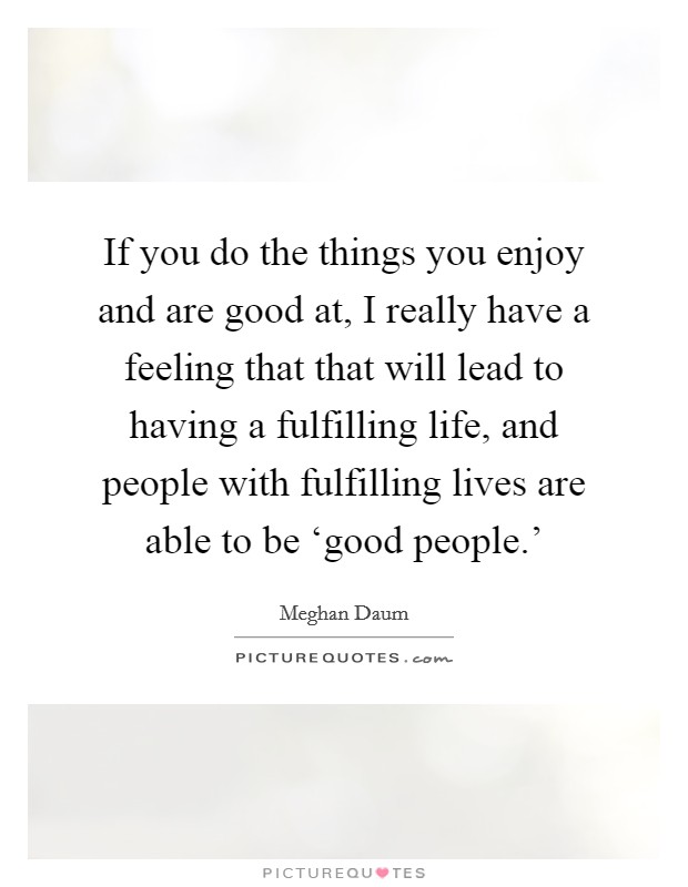 If you do the things you enjoy and are good at, I really have a feeling that that will lead to having a fulfilling life, and people with fulfilling lives are able to be 'good people.' Picture Quote #1