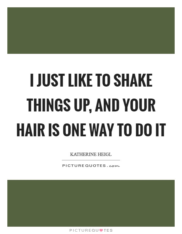 I just like to shake things up, and your hair is one way to do it Picture Quote #1