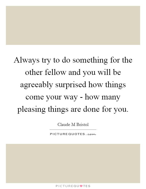 Always try to do something for the other fellow and you will be agreeably surprised how things come your way - how many pleasing things are done for you Picture Quote #1