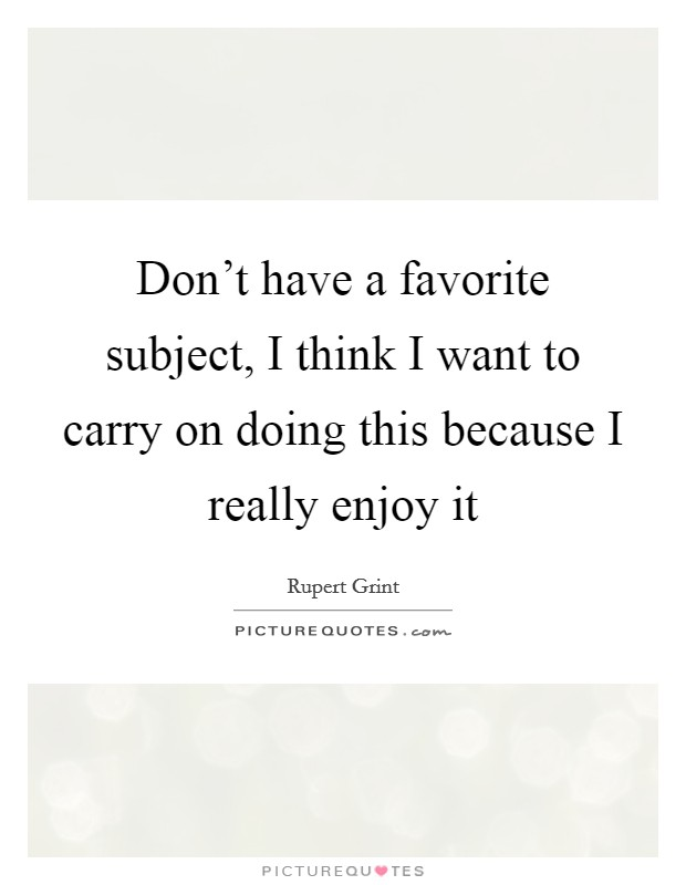 Don't have a favorite subject, I think I want to carry on doing this because I really enjoy it Picture Quote #1