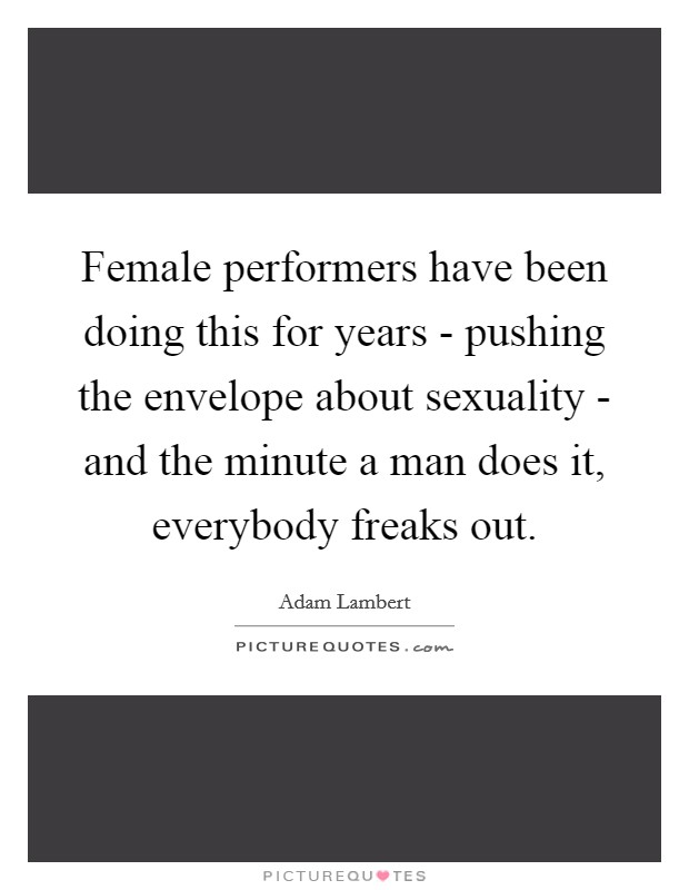 Female performers have been doing this for years - pushing the envelope about sexuality - and the minute a man does it, everybody freaks out Picture Quote #1