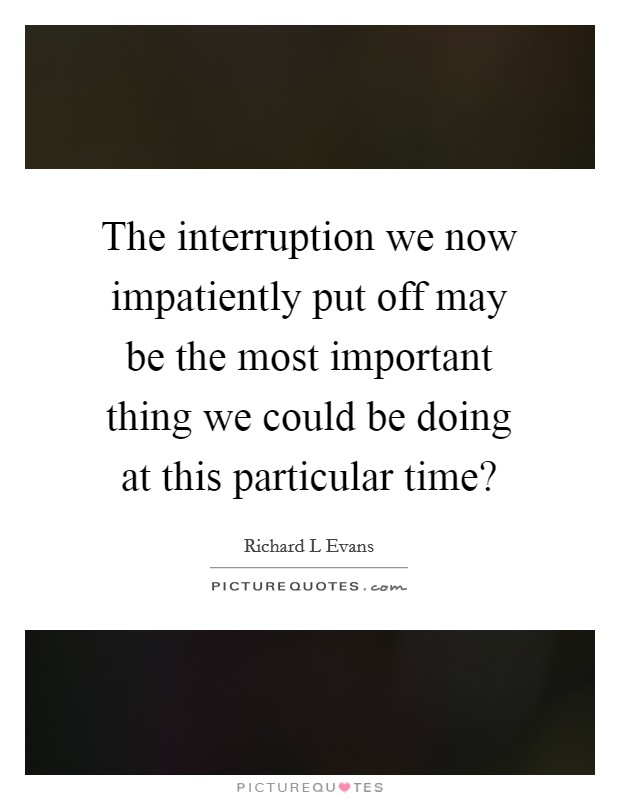 The interruption we now impatiently put off may be the most important thing we could be doing at this particular time? Picture Quote #1