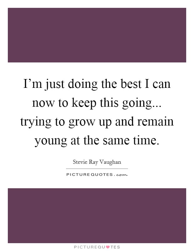 I'm just doing the best I can now to keep this going... trying to grow up and remain young at the same time Picture Quote #1