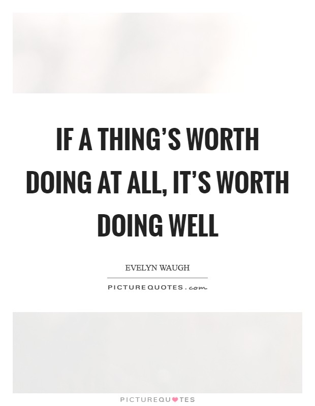 If a thing's worth doing at all, it's worth doing well Picture Quote #1