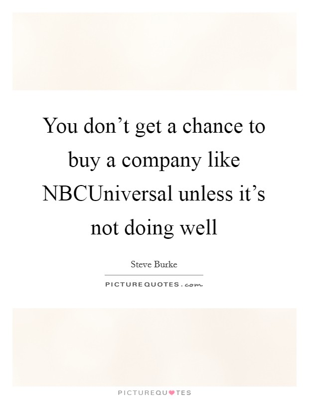 You don't get a chance to buy a company like NBCUniversal unless it's not doing well Picture Quote #1