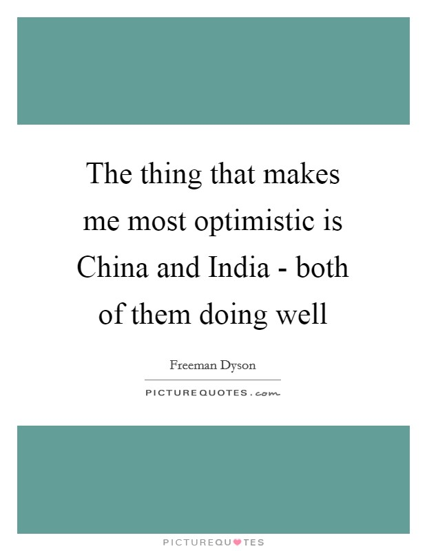 The thing that makes me most optimistic is China and India - both of them doing well Picture Quote #1