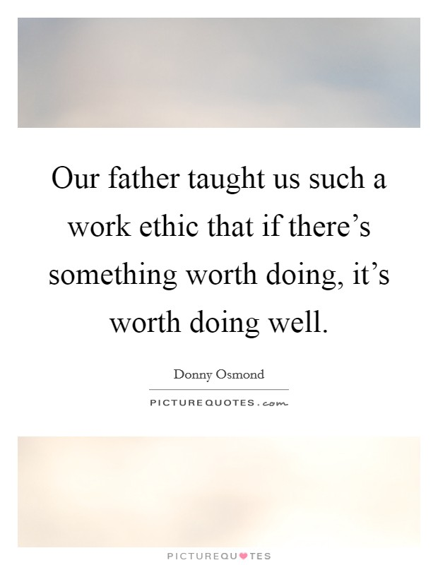 Our father taught us such a work ethic that if there's something worth doing, it's worth doing well Picture Quote #1
