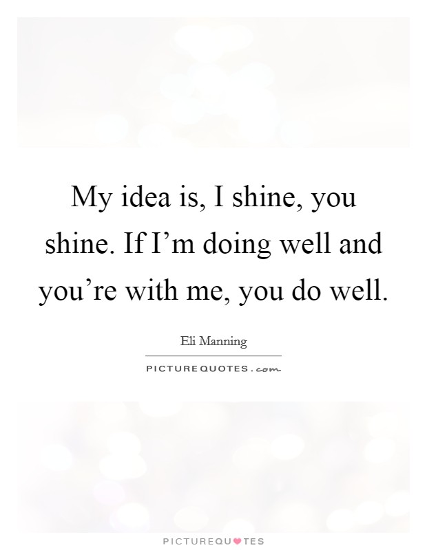 My idea is, I shine, you shine. If I'm doing well and you're with me, you do well. Picture Quote #1
