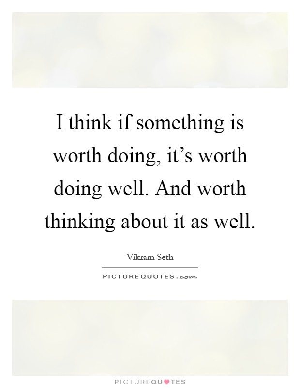 I think if something is worth doing, it's worth doing well. And worth thinking about it as well Picture Quote #1