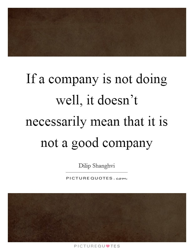 If a company is not doing well, it doesn't necessarily mean that it is not a good company Picture Quote #1