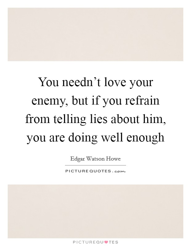 You needn't love your enemy, but if you refrain from telling lies about him, you are doing well enough Picture Quote #1