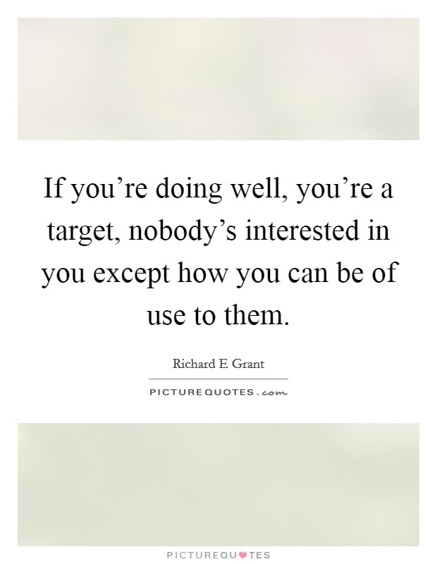 If you're doing well, you're a target, nobody's interested in you except how you can be of use to them Picture Quote #1