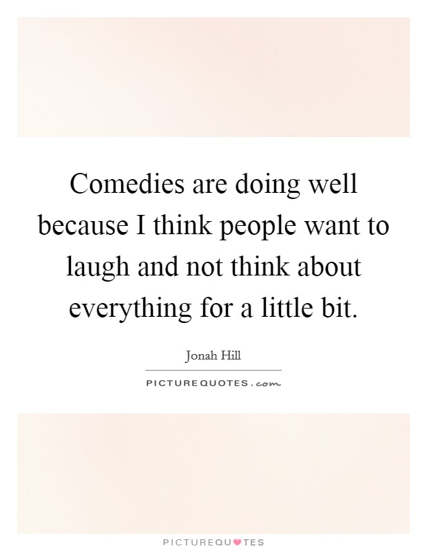 Comedies are doing well because I think people want to laugh and not think about everything for a little bit Picture Quote #1
