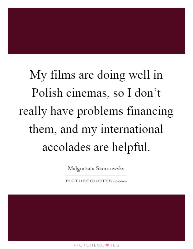 My films are doing well in Polish cinemas, so I don't really have problems financing them, and my international accolades are helpful Picture Quote #1
