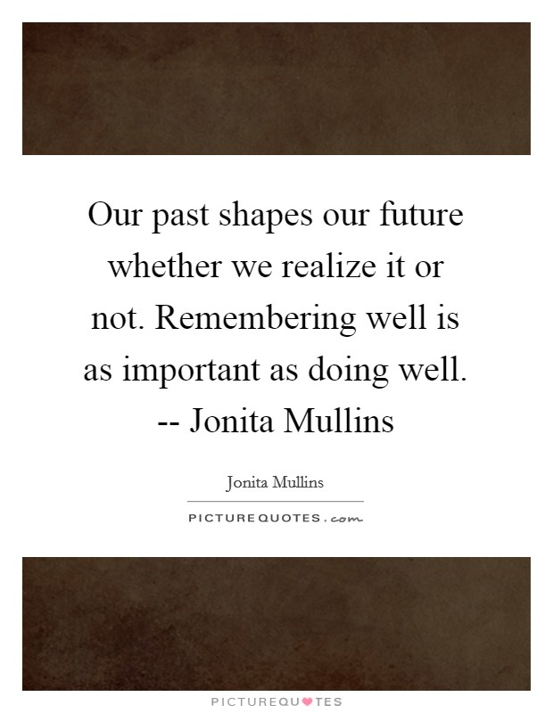 Our past shapes our future whether we realize it or not. Remembering well is as important as doing well. -- Jonita Mullins Picture Quote #1