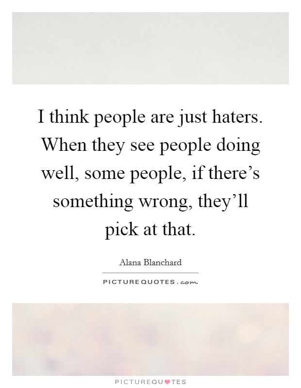 I think people are just haters. When they see people doing well, some people, if there's something wrong, they'll pick at that Picture Quote #1