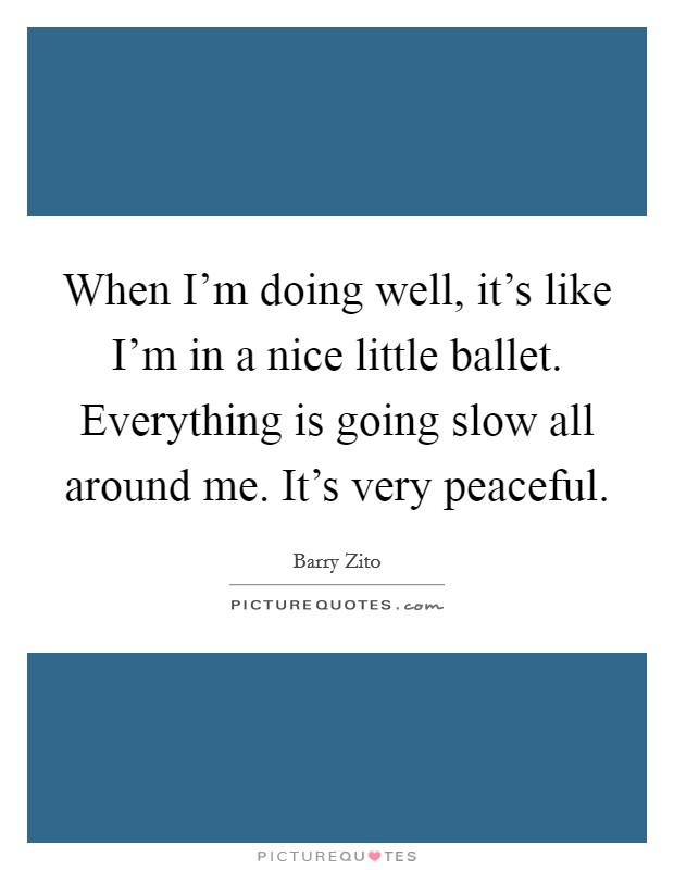 When I'm doing well, it's like I'm in a nice little ballet. Everything is going slow all around me. It's very peaceful Picture Quote #1