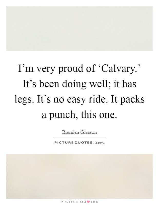I'm very proud of 'Calvary.' It's been doing well; it has legs. It's no easy ride. It packs a punch, this one Picture Quote #1