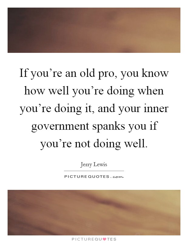 If you're an old pro, you know how well you're doing when you're doing it, and your inner government spanks you if you're not doing well Picture Quote #1