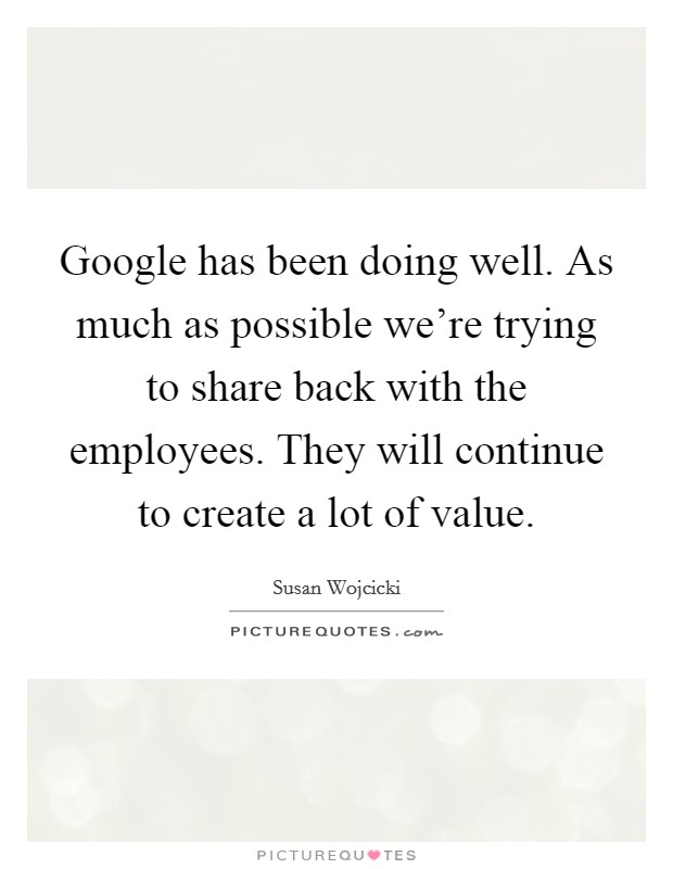 Google has been doing well. As much as possible we're trying to share back with the employees. They will continue to create a lot of value Picture Quote #1