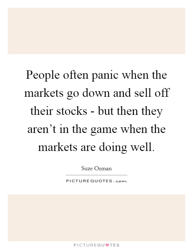 People often panic when the markets go down and sell off their stocks - but then they aren't in the game when the markets are doing well Picture Quote #1