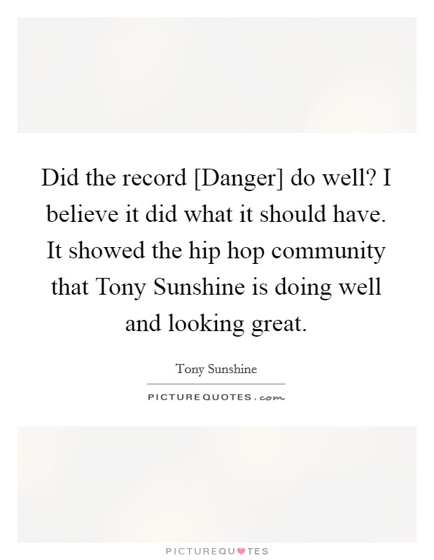 Did the record [Danger] do well? I believe it did what it should have. It showed the hip hop community that Tony Sunshine is doing well and looking great Picture Quote #1