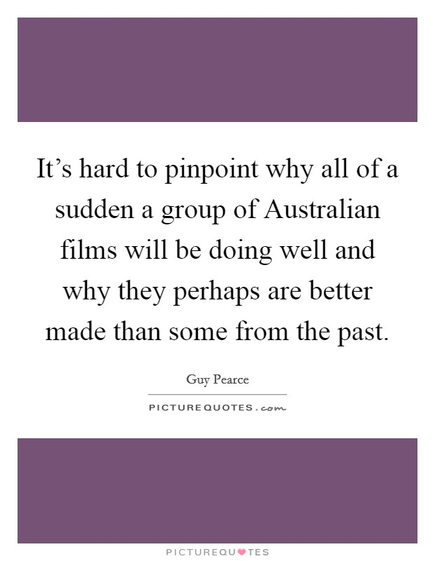 It's hard to pinpoint why all of a sudden a group of Australian films will be doing well and why they perhaps are better made than some from the past Picture Quote #1