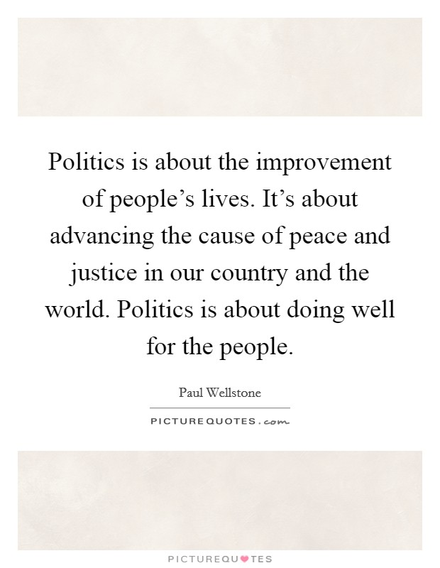 Politics is about the improvement of people's lives. It's about advancing the cause of peace and justice in our country and the world. Politics is about doing well for the people. Picture Quote #1