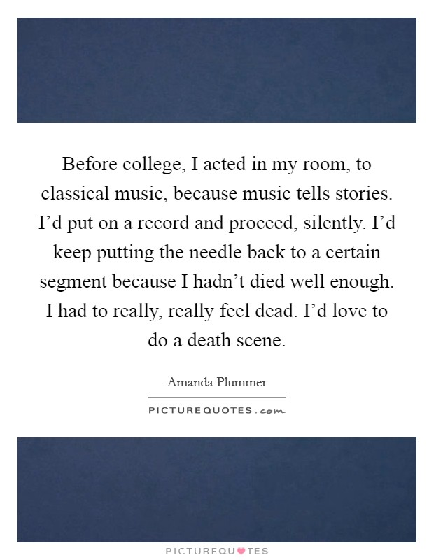 Before college, I acted in my room, to classical music, because music tells stories. I'd put on a record and proceed, silently. I'd keep putting the needle back to a certain segment because I hadn't died well enough. I had to really, really feel dead. I'd love to do a death scene. Picture Quote #1