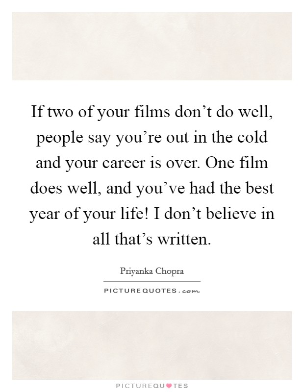If two of your films don't do well, people say you're out in the cold and your career is over. One film does well, and you've had the best year of your life! I don't believe in all that's written Picture Quote #1