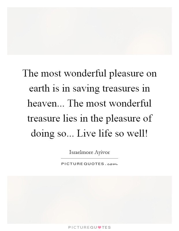 The most wonderful pleasure on earth is in saving treasures in heaven... The most wonderful treasure lies in the pleasure of doing so... Live life so well! Picture Quote #1