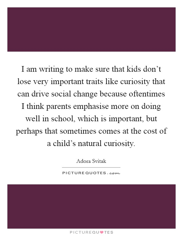 I am writing to make sure that kids don't lose very important traits like curiosity that can drive social change because oftentimes I think parents emphasise more on doing well in school, which is important, but perhaps that sometimes comes at the cost of a child's natural curiosity Picture Quote #1