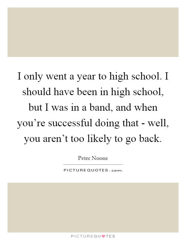 I only went a year to high school. I should have been in high school, but I was in a band, and when you're successful doing that - well, you aren't too likely to go back Picture Quote #1