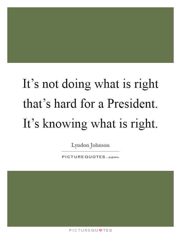 It's not doing what is right that's hard for a President. It's knowing what is right. Picture Quote #1