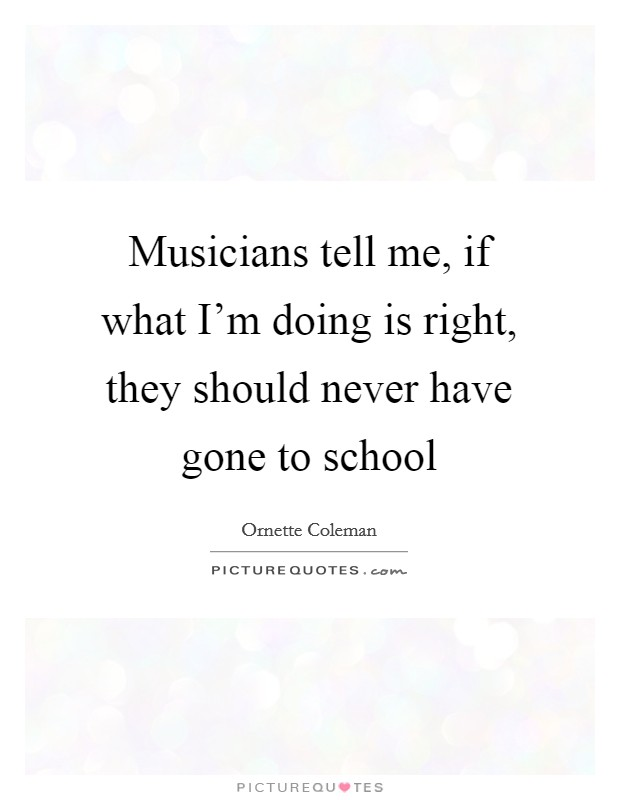 Musicians tell me, if what I'm doing is right, they should never have gone to school Picture Quote #1