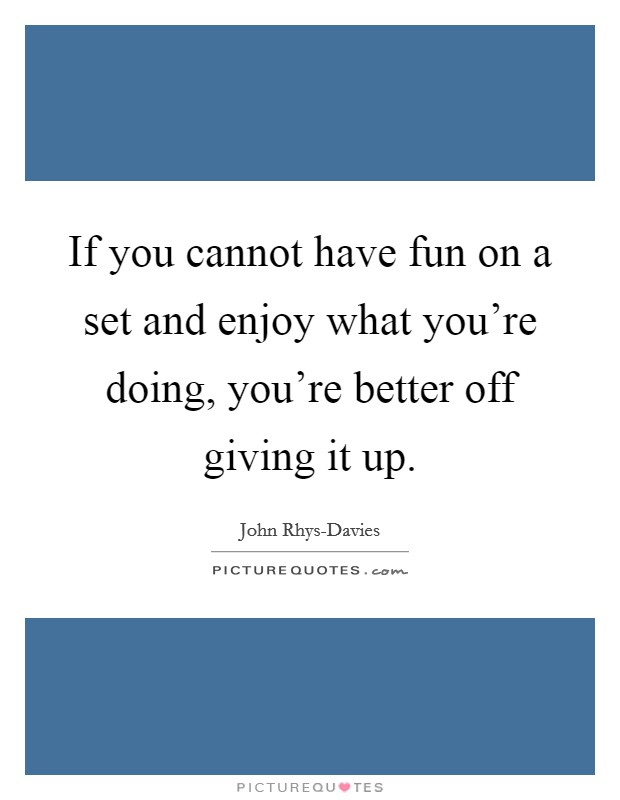 If you cannot have fun on a set and enjoy what you're doing, you're better off giving it up. Picture Quote #1
