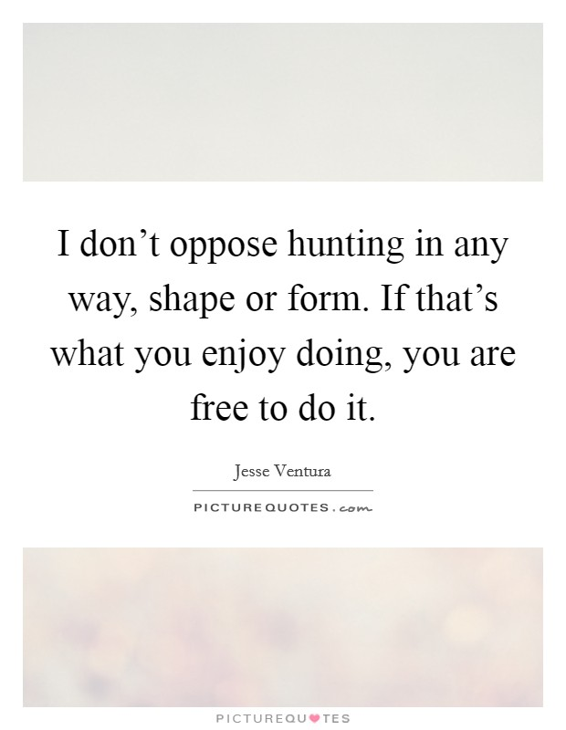 I don't oppose hunting in any way, shape or form. If that's what you enjoy doing, you are free to do it Picture Quote #1