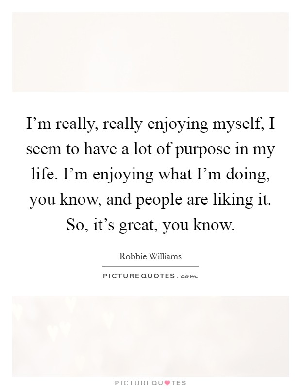 I'm really, really enjoying myself, I seem to have a lot of purpose in my life. I'm enjoying what I'm doing, you know, and people are liking it. So, it's great, you know Picture Quote #1