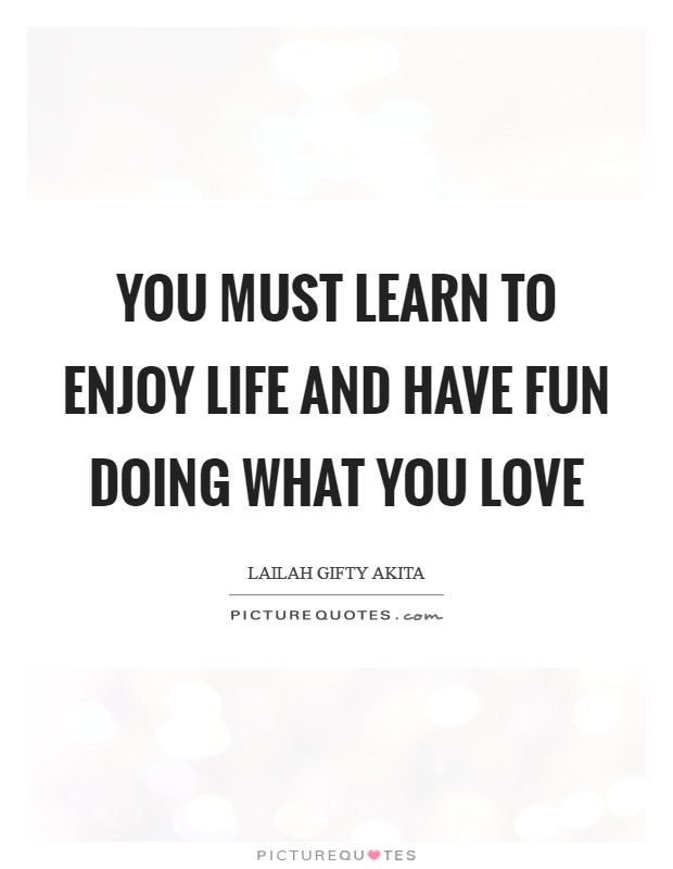 You must learn to enjoy life and have fun doing what you love Picture Quote #1