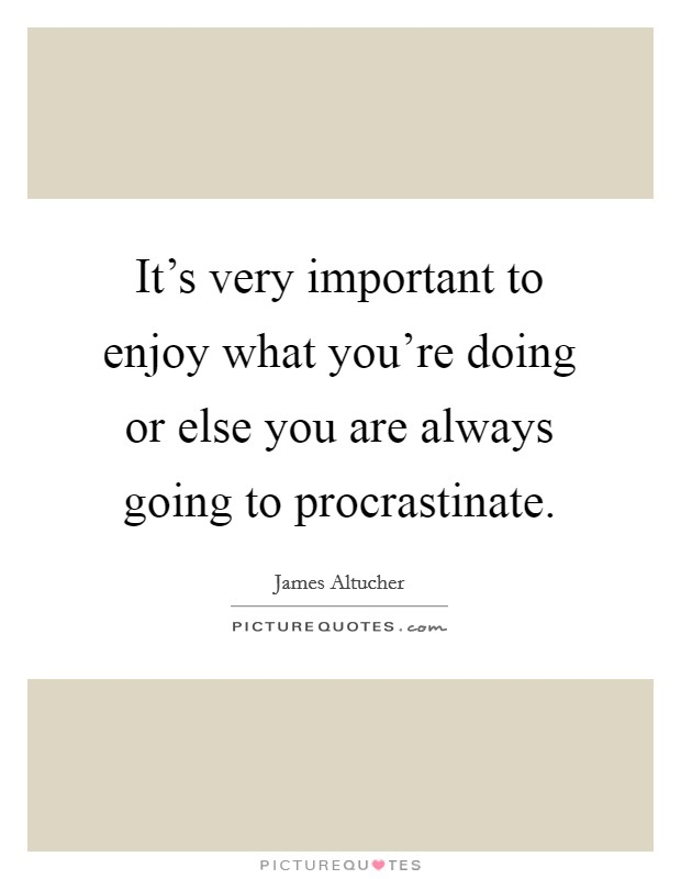It's very important to enjoy what you're doing or else you are always going to procrastinate. Picture Quote #1