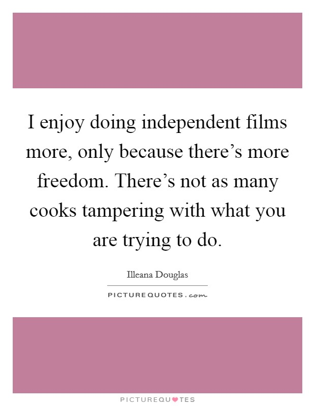 I enjoy doing independent films more, only because there's more freedom. There's not as many cooks tampering with what you are trying to do. Picture Quote #1