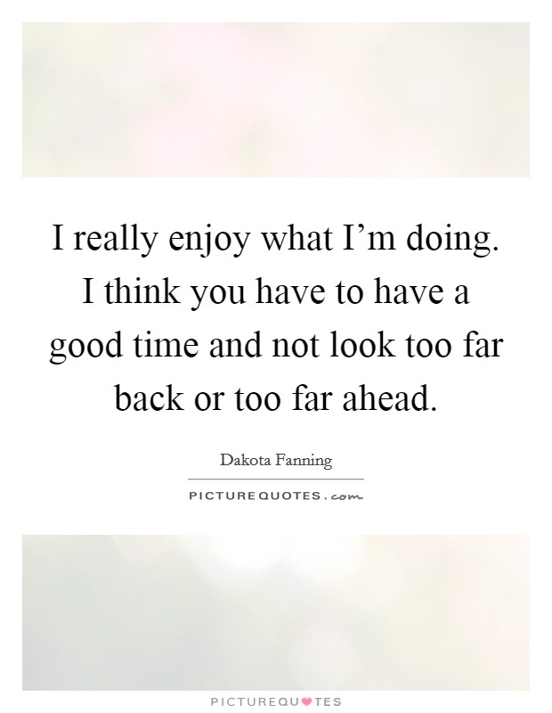 I really enjoy what I'm doing. I think you have to have a good time and not look too far back or too far ahead Picture Quote #1