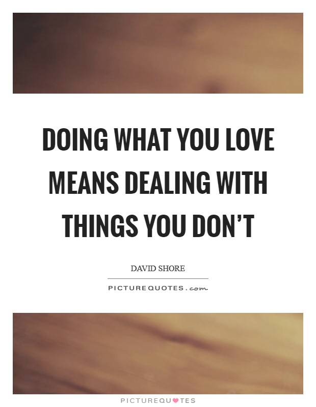 Doing what you love means dealing with things you don't Picture Quote #1