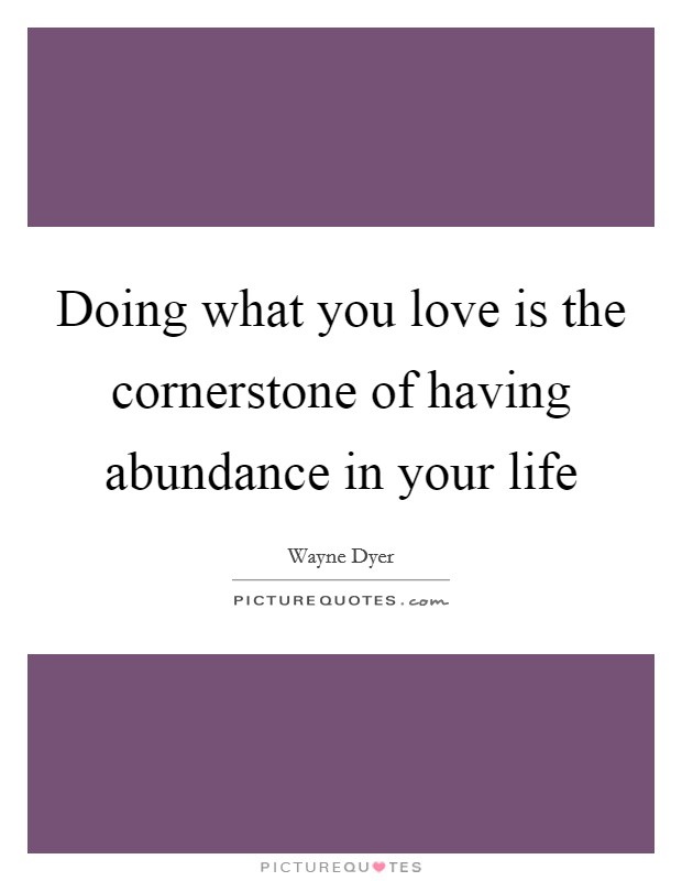 Doing what you love is the cornerstone of having abundance in your life Picture Quote #1