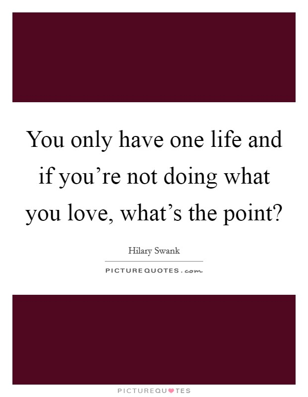 You only have one life and if you're not doing what you love, what's the point? Picture Quote #1