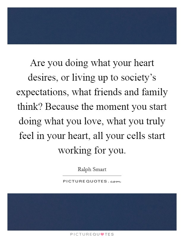 Are you doing what your heart desires, or living up to society's expectations, what friends and family think? Because the moment you start doing what you love, what you truly feel in your heart, all your cells start working for you Picture Quote #1