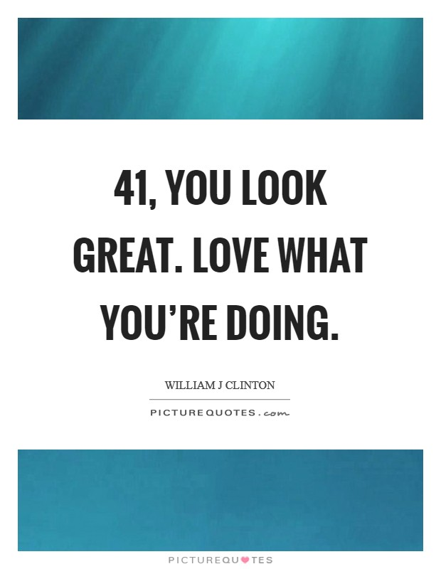 41, you look great. Love what you're doing. Picture Quote #1